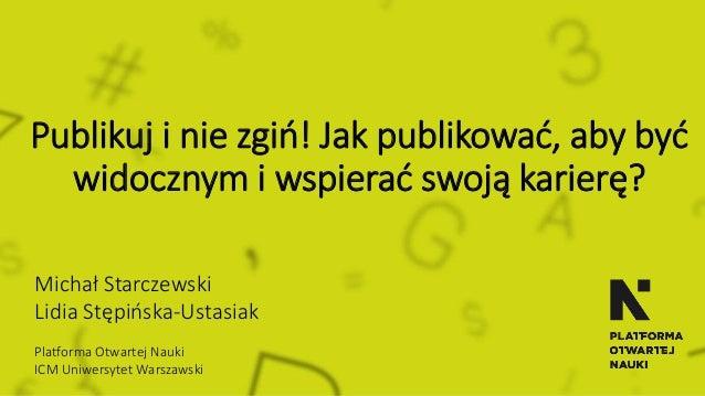 Publikuj i nie zgiń! Jak publikować, aby być widocznym i wspierać swoją karierę? Michał Starczewski Lidia Stępińska-Ustasi...