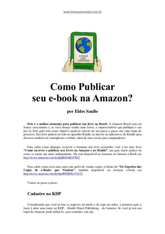 www.livrosquevendem.com.br Como Publicar seu e-book na Amazon? por Eldes Saullo Este é o melhor momento para publicar um l...