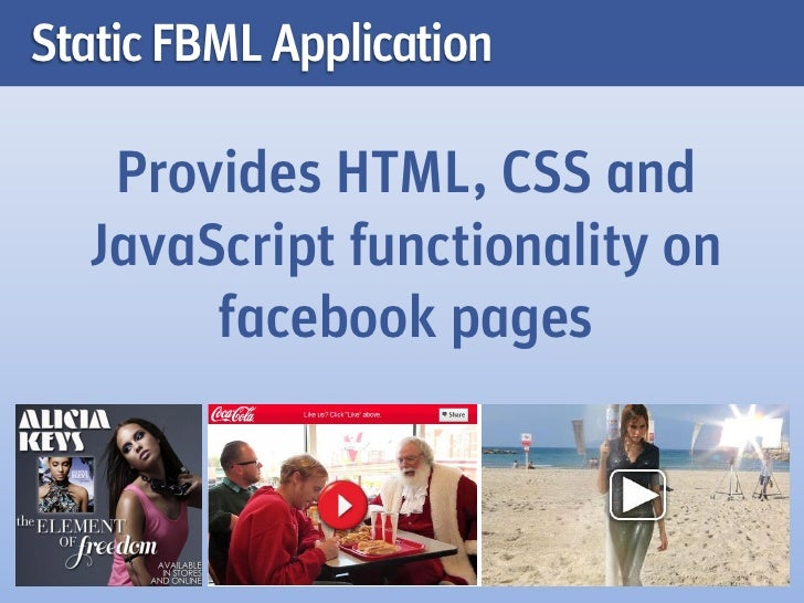 Static FBML Application   Provides HTML, CSS and  JavaScript functionality on       facebook pages