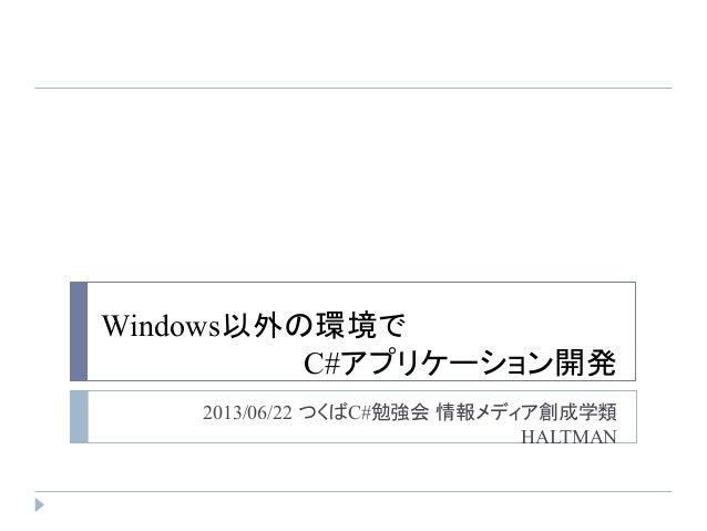 Windows以外の環境で C#アプリケーション開発 2013/06/22 つくばC#勉強会 情報メディア創成学類 HALTMAN