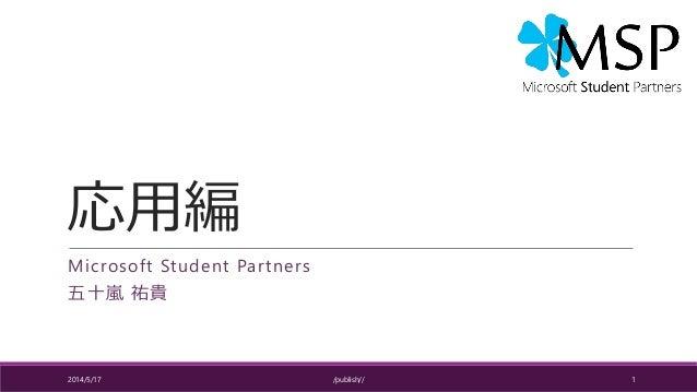 応用編 Microsoft Student Partners 五十嵐 祐貴 2014/5/17 /publish// 1