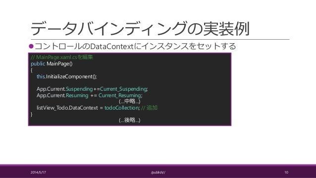 データバインディングの実装例 コントロールのDataContextにインスタンスをセットする 2014/5/17 /publish// 10 // MainPage.xaml.csを編集 public MainPage() { this.In...