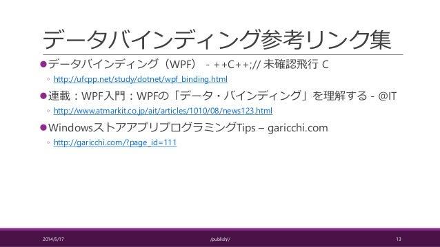 データバインディング参考リンク集 データバインディング(WPF) - ++C++;// 未確認飛行 C ◦ http://ufcpp.net/study/dotnet/wpf_binding.html 連載:WPF入門:WPFの「データ・バ...
