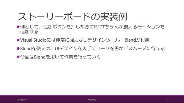 ストーリーボードの実装例 例として、追加ボタンを押した際にIS12Tちゃんが震えるモーションを 追加する Visual Studioには非常に強力なUIデザインツール、Blendが付属 Blendを使えば、UIデザインを人手でコードを書か...