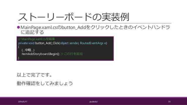 ストーリーボードの実装例 MainPage.xaml.csのbutton_Addをクリックしたときのイベントハンドラ に追記する 以上で完了です。 動作確認をしてみましょう 2014/5/17 /publish// 35 // MainPag...