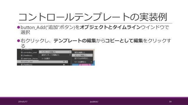 """コントロールテンプレートの実装例 button_Add(""""追加""""ボタン)をオブジェクトとタイムラインウインドウで 選択 右クリックし、テンプレートの編集からコピーとして編集をクリックす る 2014/5/17 /publish// 39"""