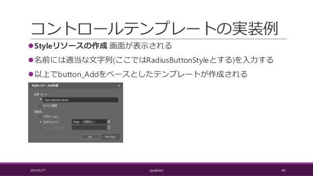 コントロールテンプレートの実装例 Styleリソースの作成 画面が表示される 名前には適当な文字列(ここではRadiusButtonStyleとする)を入力する 以上でbutton_Addをベースとしたテンプレートが作成される 2014/...