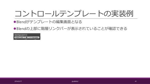 コントロールテンプレートの実装例 Blendがテンプレートの編集画面となる Blendの上部に階層リンクバーが表示されていることが確認できる 2014/5/17 /publish// 41