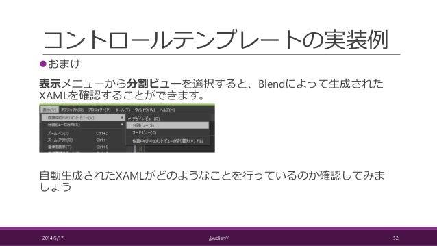 コントロールテンプレートの実装例 おまけ 表示メニューから分割ビューを選択すると、Blendによって生成された XAMLを確認することができます。 自動生成されたXAMLがどのようなことを行っているのか確認してみま しょう 2014/5/17...