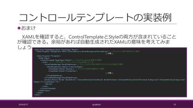 コントロールテンプレートの実装例 おまけ XAMLを確認すると、ControlTemplateとStyleの両方が含まれていること が確認できる。余裕があれば自動生成されたXAMLの意味を考えてみま しょう 2014/5/17 /publis...