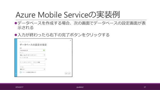 Azure Mobile Serviceの実装例 データベースを作成する場合、次の画面でデータベースの設定画面が表 示される 入力が終わったら右下の完了ボタンをクリックする 2014/5/17 /publish// 57