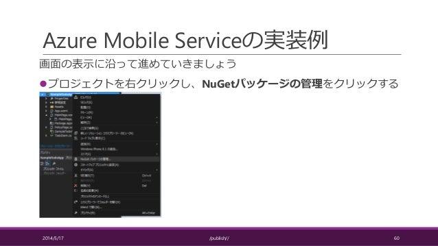 Azure Mobile Serviceの実装例 画面の表示に沿って進めていきましょう プロジェクトを右クリックし、NuGetパッケージの管理をクリックする 2014/5/17 /publish// 60