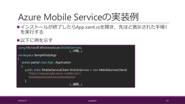 Azure Mobile Serviceの実装例 インストールが終了したらApp.xaml.csを開き、先ほど表示された手順1 を実行する 以下に例を示す 2014/5/17 /publish// 62 using Microsoft.Wi...
