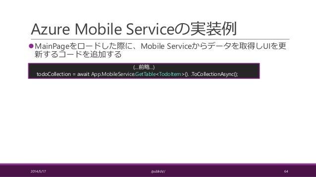Azure Mobile Serviceの実装例 MainPageをロードした際に、Mobile Serviceからデータを取得しUIを更 新するコードを追加する 2014/5/17 /publish// 64 (…前略…) todoColl...