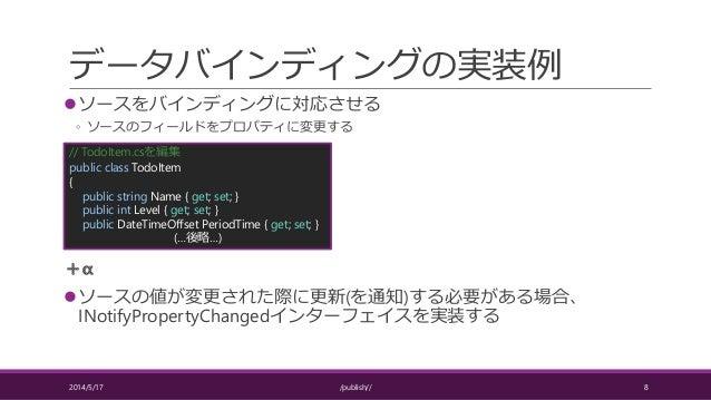 データバインディングの実装例 ソースをバインディングに対応させる ◦ ソースのフィールドをプロパティに変更する ソースの値が変更された際に更新(を通知)する必要がある場合、 INotifyPropertyChangedインターフェイスを実装...