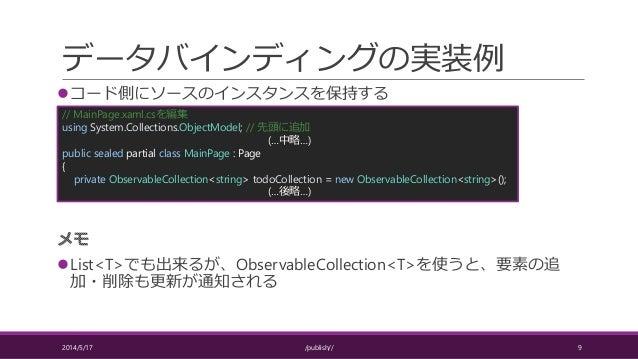 データバインディングの実装例 コード側にソースのインスタンスを保持する List<T>でも出来るが、ObservableCollection<T>を使うと、要素の追 加・削除も更新が通知される 2014/5/17 /publish// 9 ...