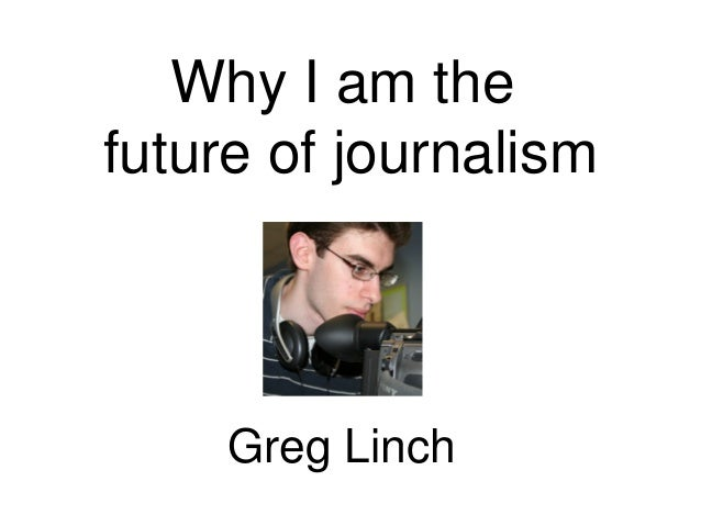Why I am the future of journalism Greg Linch