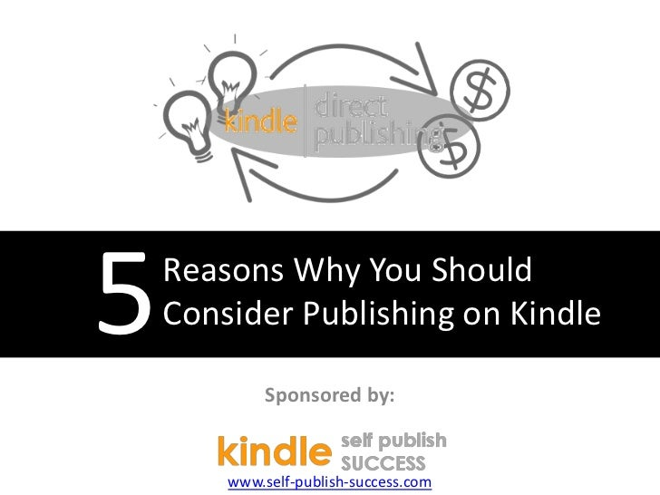 5   Reasons Why You Should    Consider Publishing on Kindle             Sponsored by:        www.self-publish-success.com