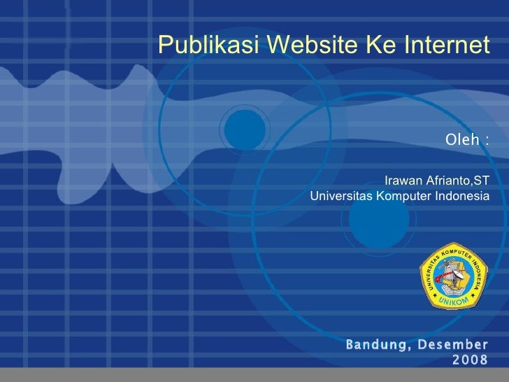 Bandung, Desember 2008 Oleh : Publikasi Website Ke Internet Irawan Afrianto,ST Universitas Komputer Indonesia