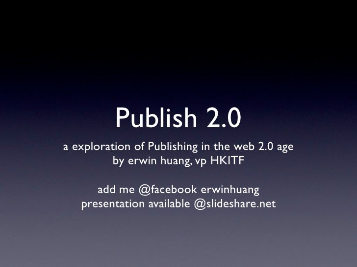 Publish 2.0 a exploration of Publishing in the web 2.0 age           by erwin huang, vp HKITF        add me @facebook erwi...