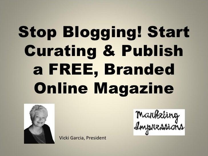 Stop Blogging! Start Curating & Publish  a FREE, Branded  Online Magazine    Vicki Garcia, President