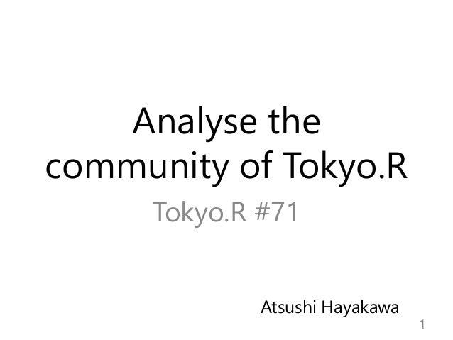 Analyse the community of Tokyo.R Tokyo.R #71 1 Atsushi Hayakawa