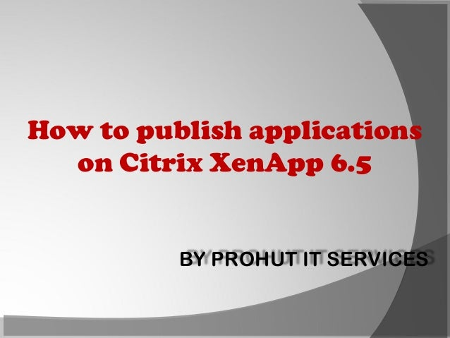 How to publish applications on Citrix XenApp 6.5  BY PROHUT IT SERVICES