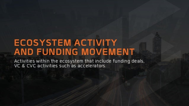 ECOSYSTEM ACTIVITY AND FUNDING MOVEMENT Activities within the ecosystem that include funding deals, VC & CVC activities su...