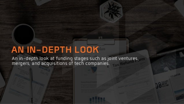 AN IN-DEPTH LOOK An in-depth look at funding stages such as joint ventures, mergers, and acquisitions of tech companies.