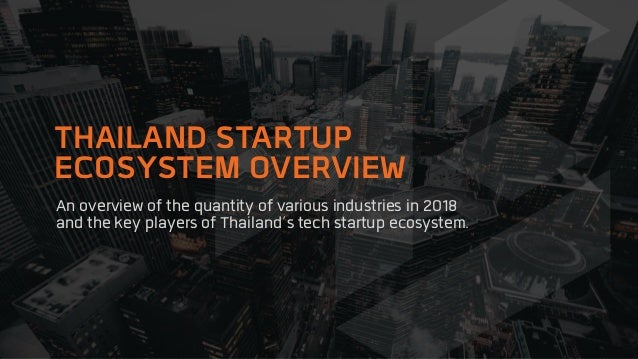 An overview of the quantity of various industries in 2018 and the key players of Thailand's tech startup ecosystem. THAILA...