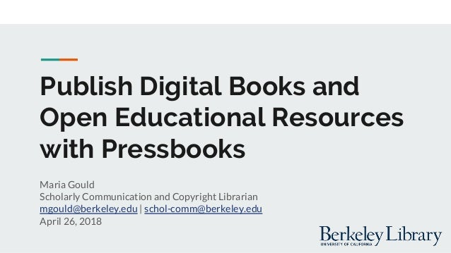 Publish Digital Books and Open Educational Resources with Pressbooks Maria Gould Scholarly Communication and Copyright Lib...
