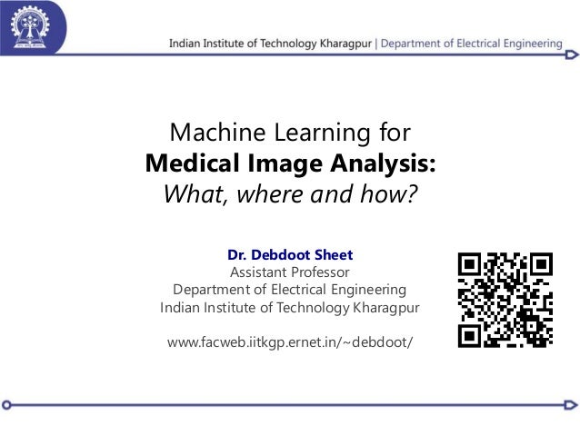 Machine Learning for Medical Image Analysis: What, where and how? Dr. Debdoot Sheet Assistant Professor Department of Elec...