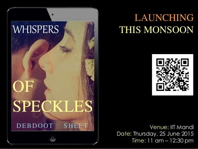 1 WHISPERS OF SPECKLES DEBDOOT SHEET LAUNCHING THIS MONSOON Venue: IIT Mandi Date: Thursday, 25 June 2015 Time: 11 am – 12...