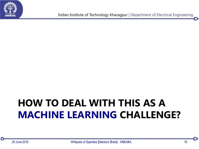 HOW TO DEAL WITH THIS AS A MACHINE LEARNING CHALLENGE? 25 June 2015 Whispers of Speckles [Debdoot Sheet] - WMLMIA 16