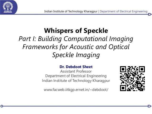 Whispers of Speckle Part I: Building Computational Imaging Frameworks for Acoustic and Optical Speckle Imaging Dr. Debdoot...