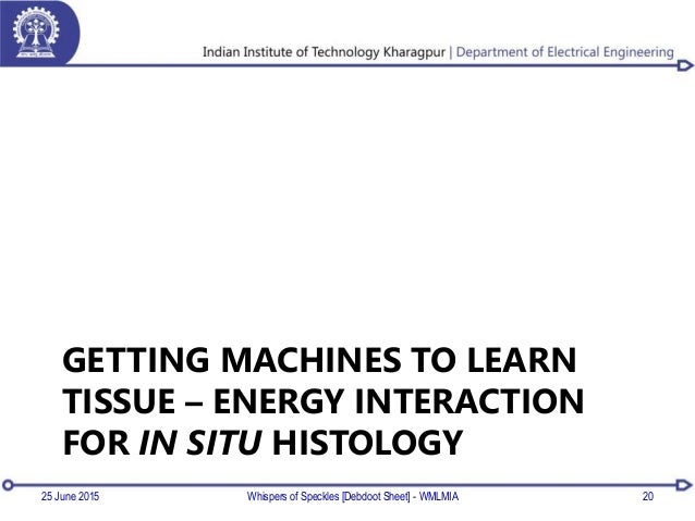 GETTING MACHINES TO LEARN TISSUE – ENERGY INTERACTION FOR IN SITU HISTOLOGY 25 June 2015 Whispers of Speckles [Debdoot She...