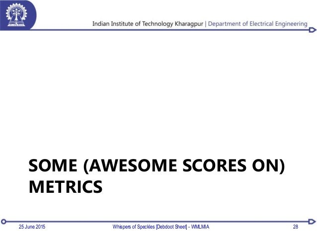 SOME (AWESOME SCORES ON) METRICS 25 June 2015 Whispers of Speckles [Debdoot Sheet] - WMLMIA 28