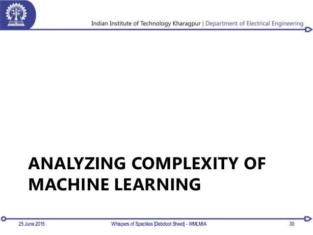 ANALYZING COMPLEXITY OF MACHINE LEARNING 25 June 2015 Whispers of Speckles [Debdoot Sheet] - WMLMIA 30