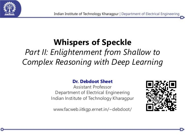 Whispers of Speckle Part II: Enlightenment from Shallow to Complex Reasoning with Deep Learning Dr. Debdoot Sheet Assistan...