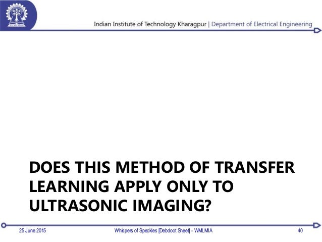 DOES THIS METHOD OF TRANSFER LEARNING APPLY ONLY TO ULTRASONIC IMAGING? 25 June 2015 Whispers of Speckles [Debdoot Sheet] ...