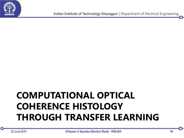 COMPUTATIONAL OPTICAL COHERENCE HISTOLOGY THROUGH TRANSFER LEARNING 4625 June 2015 Whispers of Speckles [Debdoot Sheet] - ...
