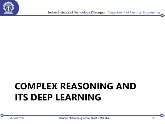 COMPLEX REASONING AND ITS DEEP LEARNING 25 June 2015 Whispers of Speckles [Debdoot Sheet] - WMLMIA 63