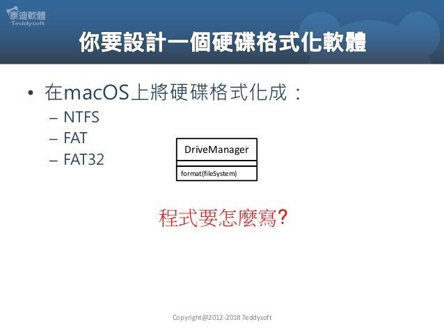 • 在macOS上將硬碟格式化成: – NTFS – FAT – FAT32 Copyright@2012-2018 Teddysoft 程式要怎麼寫? DriveManager format(fileSystem)