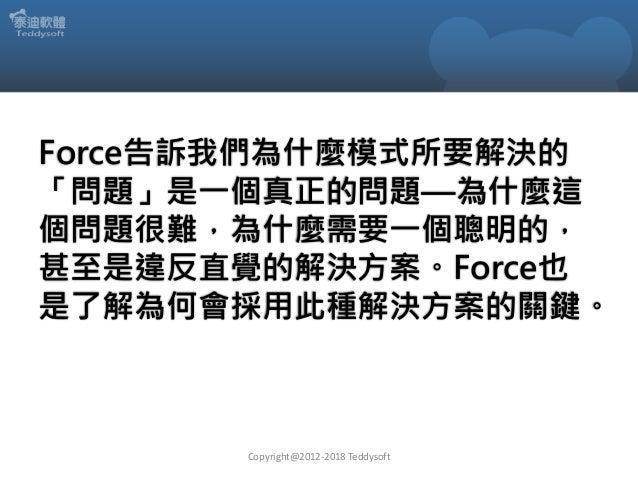 Force告訴我們為什麼模式所要解決的 「問題」是一個真正的問題—為什麼這 個問題很難,為什麼需要一個聰明的, 甚至是違反直覺的解決方案。Force也 是了解為何會採用此種解決方案的關鍵。 Copyright@2012-2018 Teddyso...