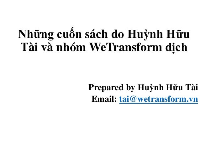 Những cuốn sách do Huỳnh Hữu Tài và nhóm WeTransform dịch Prepared by Huỳnh Hữu Tài Email: tai@wetransform.vn