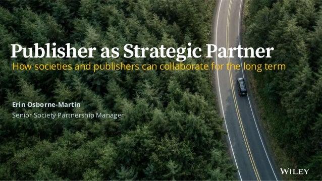Publisher as Strategic Partner| ALPSP October 2019 Publisher as Strategic Partner How societies and publishers can collabo...