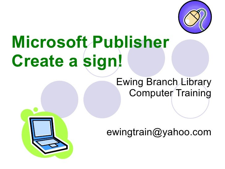 Microsoft Publisher Create a sign!  Ewing Branch Library Computer Training [email_address]