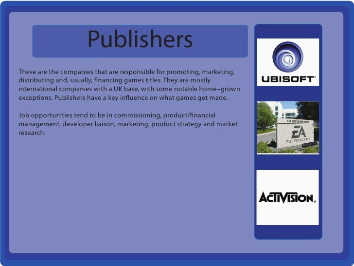 PublishersThese are the companies that are responsible for promoting, marketing,distributing and, usually, financing games...