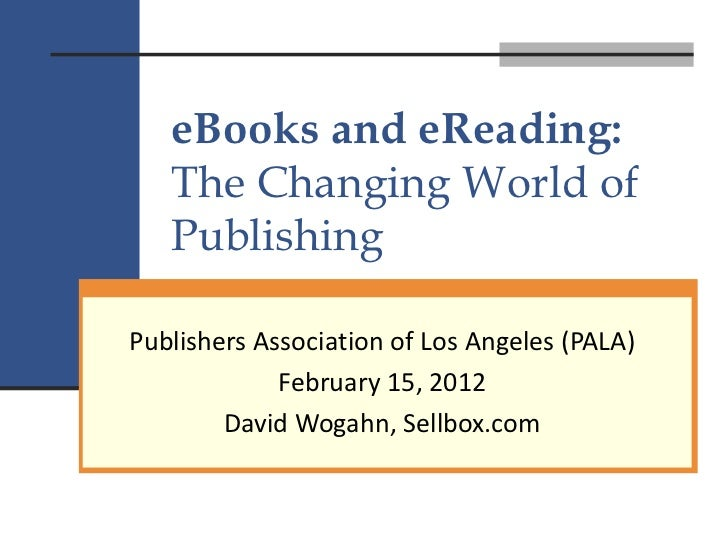 Publishers Association of Los Angeles-eBooks and eReading, the Changing World of Publishing by David Wogahn