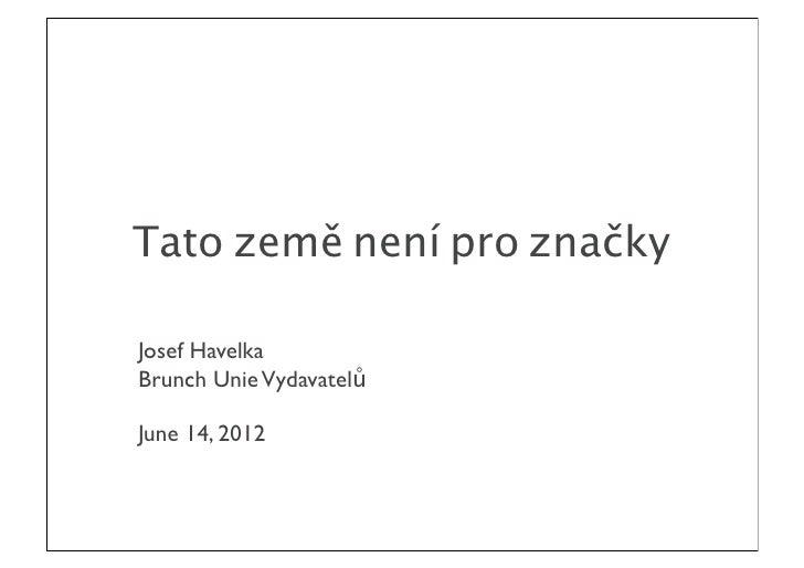 Tato země není pro značkyJosef HavelkaBrunch Unie VydavatelůJune 14, 2012